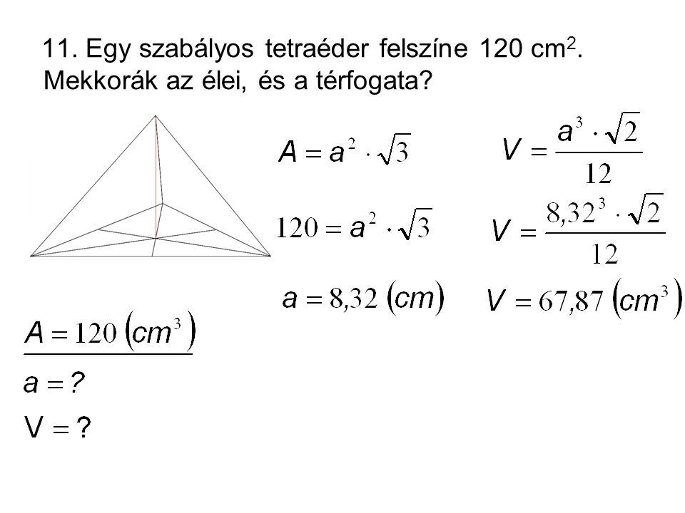 11. Egy szabályos tetraéder felszíne 120 cm2