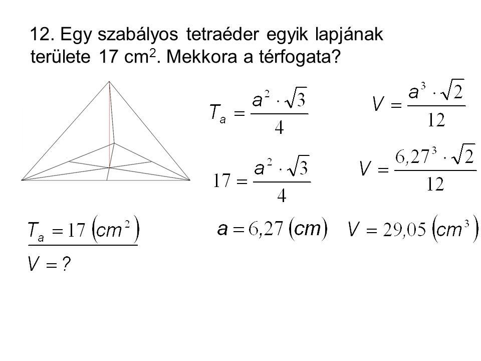 12. Egy szabályos tetraéder egyik lapjának területe 17 cm2