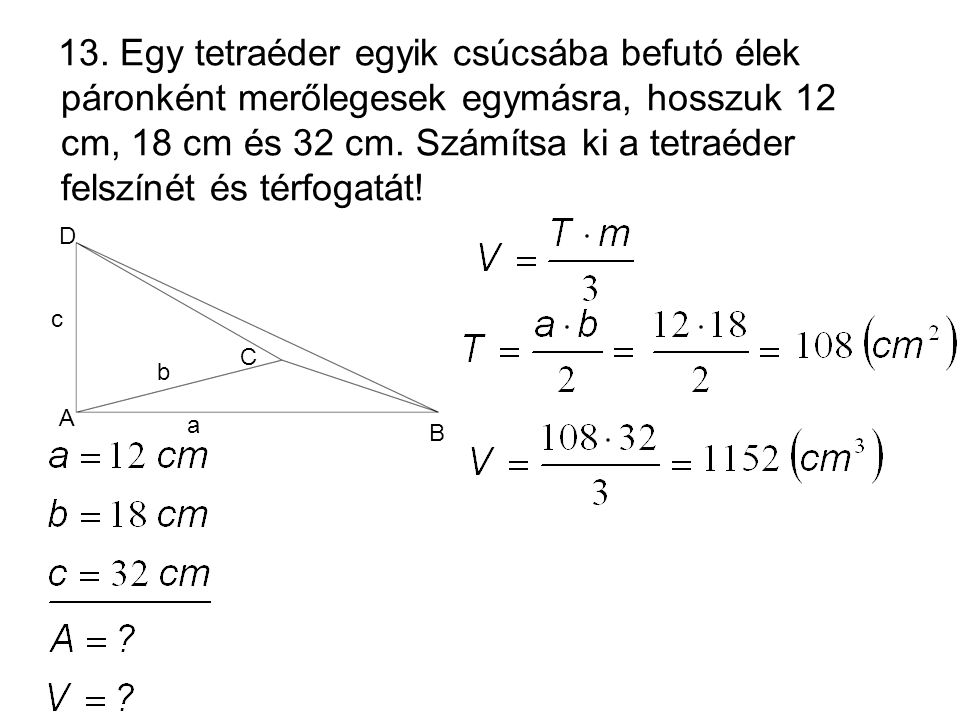 13. Egy tetraéder egyik csúcsába befutó élek páronként merőlegesek egymásra, hosszuk 12 cm, 18 cm és 32 cm. Számítsa ki a tetraéder felszínét és térfogatát!