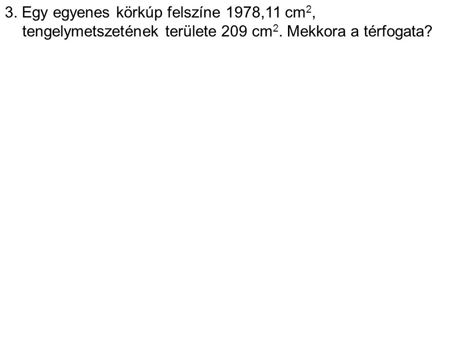 3. Egy egyenes körkúp felszíne 1978,11 cm2, tengelymetszetének területe 209 cm2.