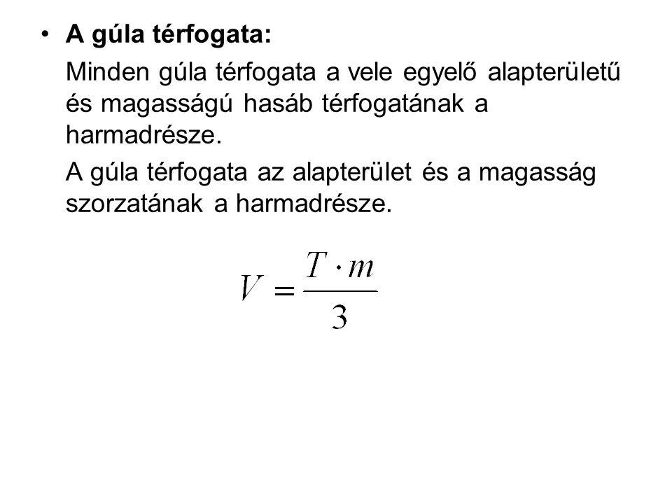 A gúla térfogata: Minden gúla térfogata a vele egyelő alapterületű és magasságú hasáb térfogatának a harmadrésze.