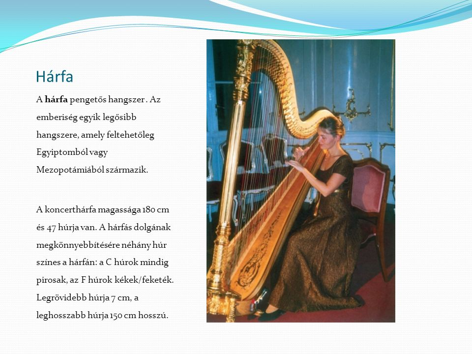 Hárfa A hárfa pengetős hangszer . Az emberiség egyik legősibb hangszere, amely feltehetőleg Egyiptomból vagy Mezopotámiából származik.