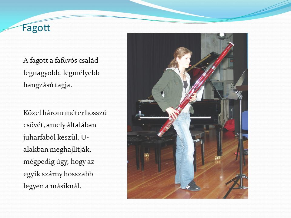 Fagott A fagott a fafúvós család legnagyobb, legmélyebb hangzású tagja.