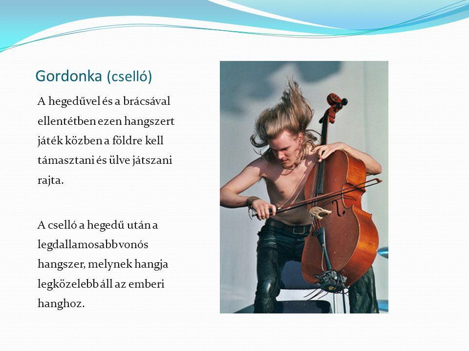 Gordonka (cselló) A hegedűvel és a brácsával ellentétben ezen hangszert játék közben a földre kell támasztani és ülve játszani rajta.