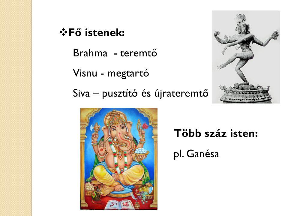 Fő istenek: Brahma - teremtő. Visnu - megtartó. Siva – pusztító és újrateremtő. Több száz isten:
