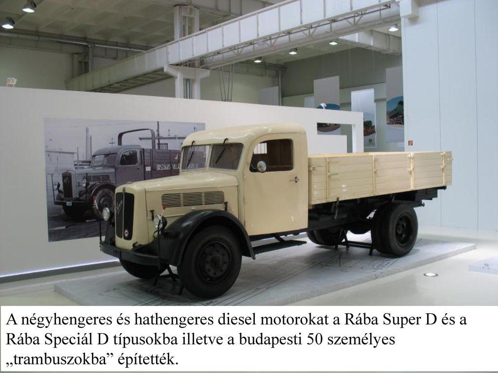 """A négyhengeres és hathengeres diesel motorokat a Rába Super D és a Rába Speciál D típusokba illetve a budapesti 50 személyes """"trambuszokba építették."""