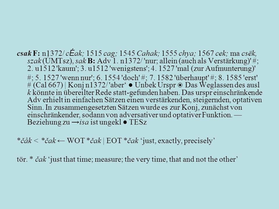 csak F: n1372/ cÉak; 1515 cag; 1545 Cahak; 1555 chya; 1567 cek; ma csëk, szak (ÚMTsz), sak B: Adv 1. n1372/ nur; allein (auch als Verstärkung) #; 2. u1512 kaum ; 3. u1512 wenigstens ; 4. 1527 mal (zur Aufmunterung)