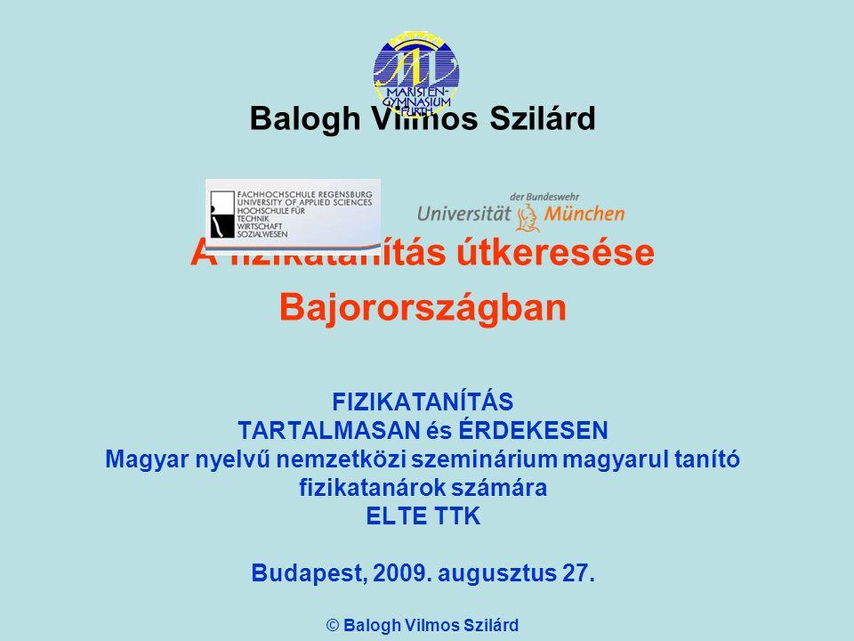 Balogh Vilmos Szilárd A fizikatanítás útkeresése Bajorországban FIZIKATANÍTÁS TARTALMASAN és ÉRDEKESEN Magyar nyelvű nemzetközi szeminárium magyarul tanító fizikatanárok számára ELTE TTK Budapest, 2009.