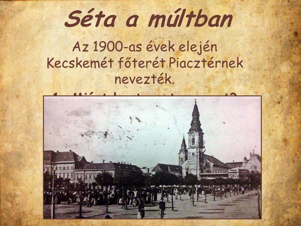 Az 1900-as évek elején Kecskemét főterét Piacztérnek nevezték.