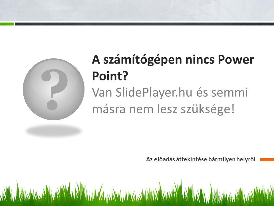 A számítógépen nincs Power Point. Van SlidePlayer.hu és semmi másra nem lesz szüksége.