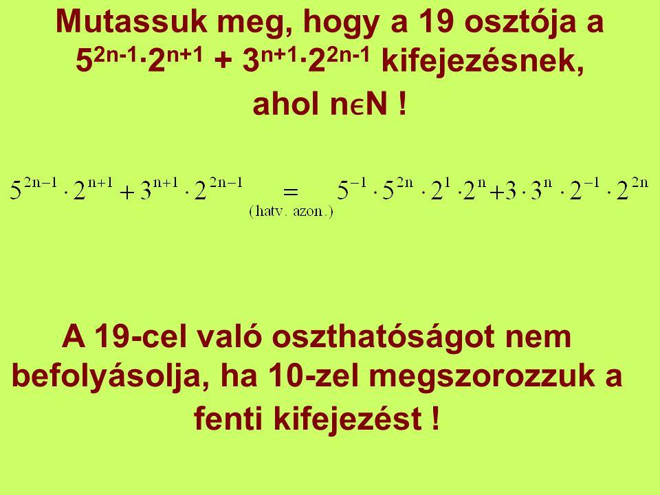 Mutassuk meg, hogy a 19 osztója a 52n-1∙2n+1 + 3n+1∙22n-1 kifejezésnek, ahol nϵN !