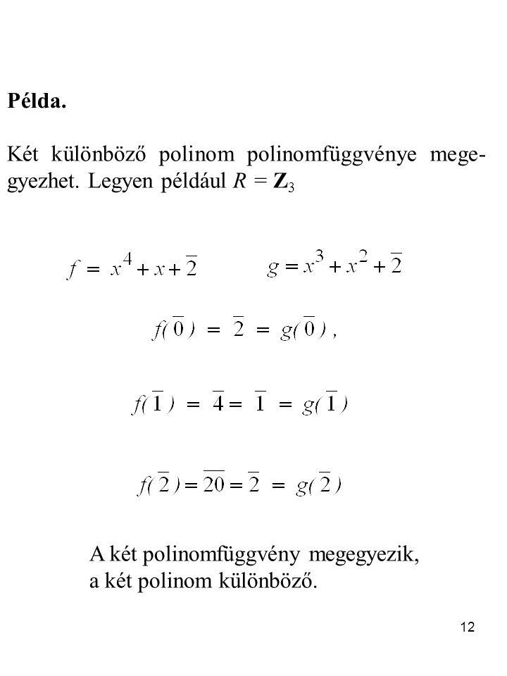 Példa. Két különböző polinom polinomfüggvénye mege-gyezhet. Legyen például R = Z3. A két polinomfüggvény megegyezik,