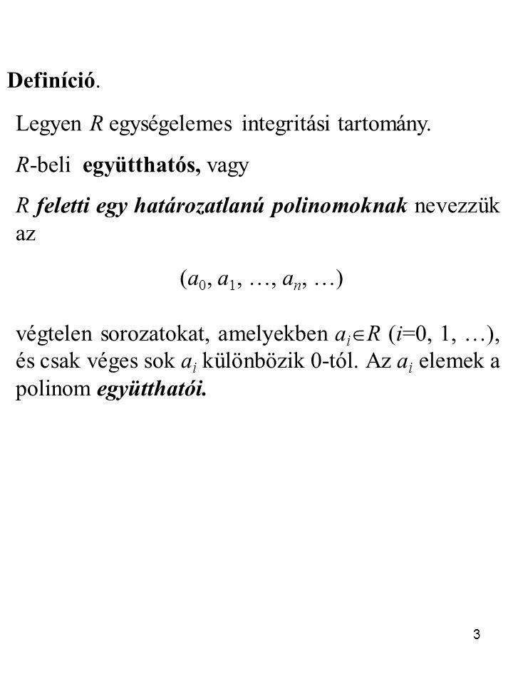 Definíció. Legyen R egységelemes integritási tartomány. R-beli együtthatós, vagy. R feletti egy határozatlanú polinomoknak nevezzük az.