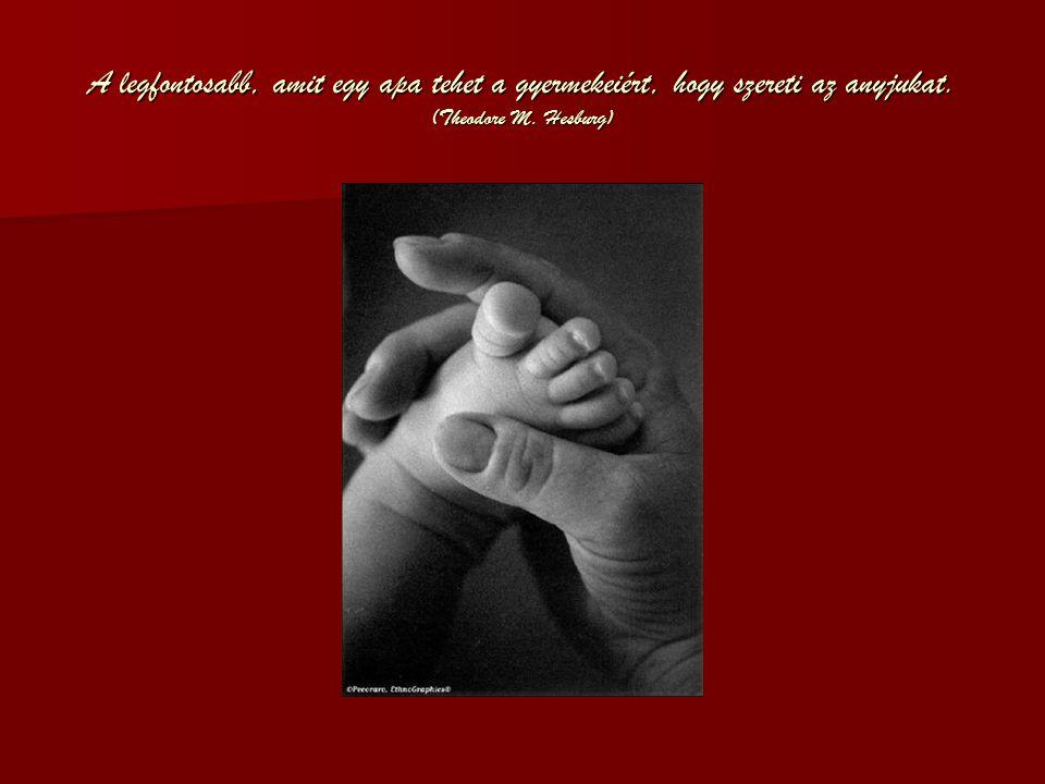 A legfontosabb, amit egy apa tehet a gyermekeiért, hogy szereti az anyjukat. (Theodore M. Hesburg)