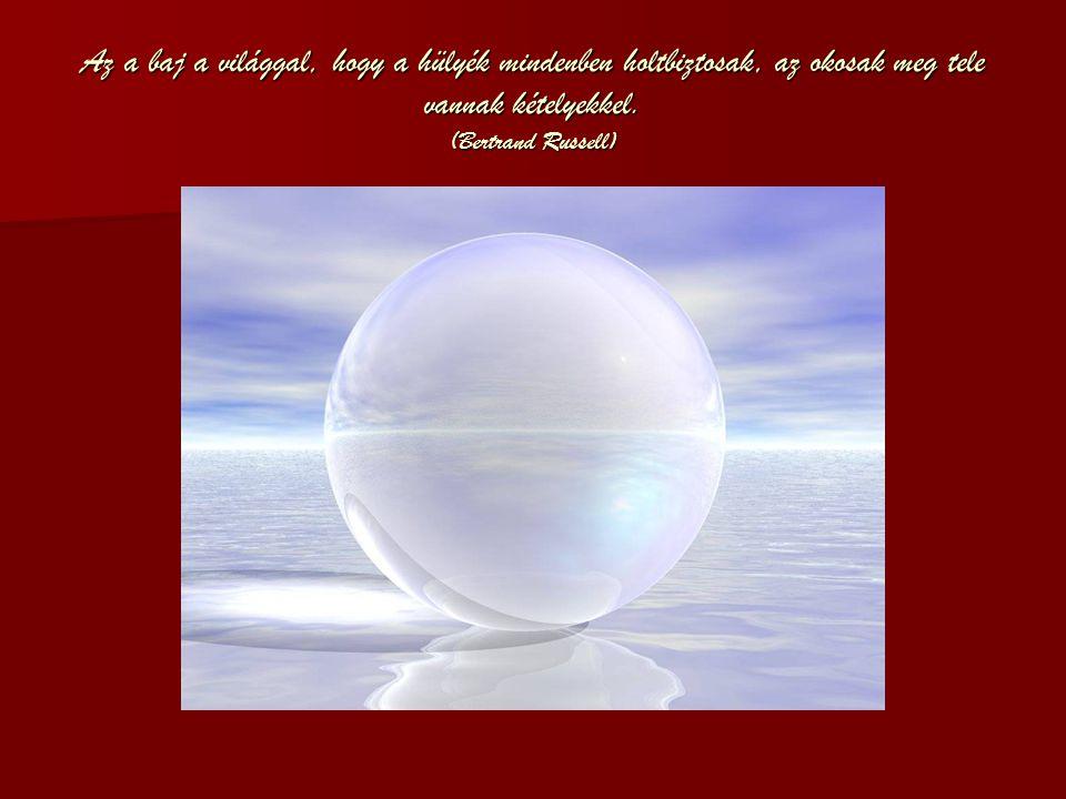 Az a baj a világgal, hogy a hülyék mindenben holtbiztosak, az okosak meg tele vannak kételyekkel.