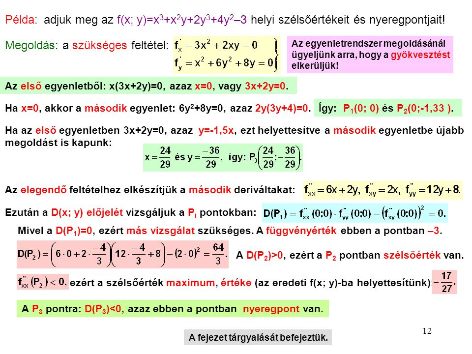 Példa: adjuk meg az f(x; y)=x3+x2y+2y3+4y2–3 helyi szélsőértékeit és nyeregpontjait! Megoldás: a szükséges feltétel: