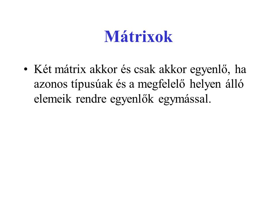 Mátrixok Két mátrix akkor és csak akkor egyenlő, ha azonos típusúak és a megfelelő helyen álló elemeik rendre egyenlők egymással.