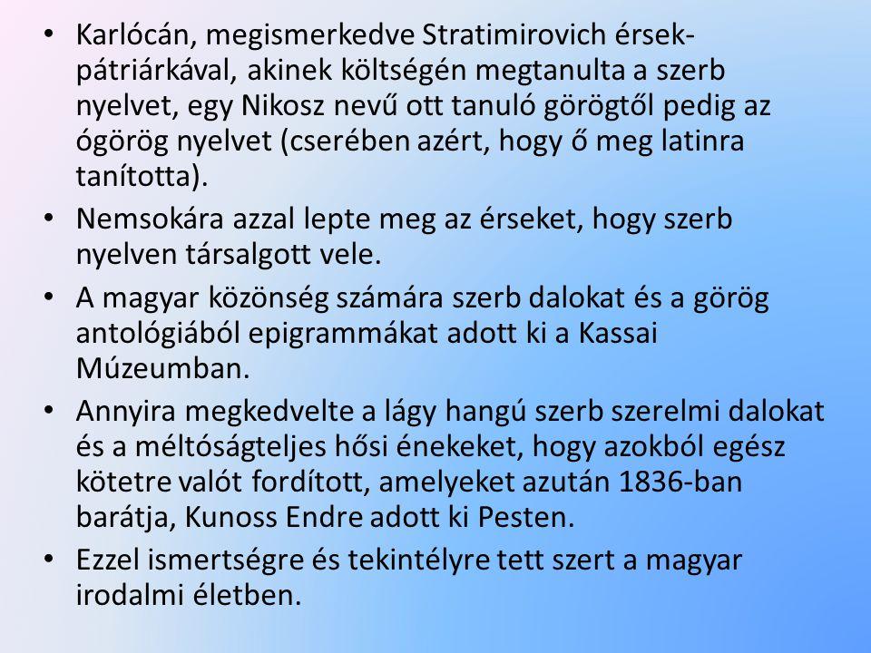Karlócán, megismerkedve Stratimirovich érsek-pátriárkával, akinek költségén megtanulta a szerb nyelvet, egy Nikosz nevű ott tanuló görögtől pedig az ógörög nyelvet (cserében azért, hogy ő meg latinra tanította).