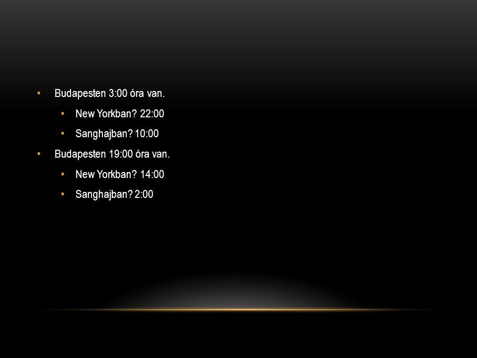 Budapesten 3:00 óra van. New Yorkban 22:00. Sanghajban 10:00. Budapesten 19:00 óra van. New Yorkban 14:00.