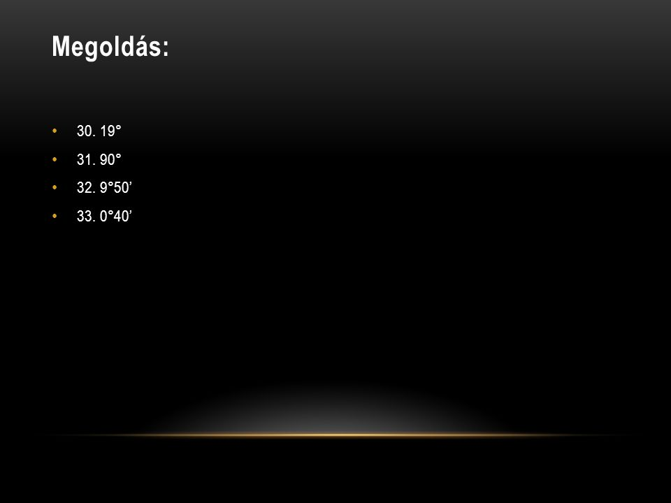 Megoldás: 30. 19° 31. 90° 32. 9°50' 33. 0°40'