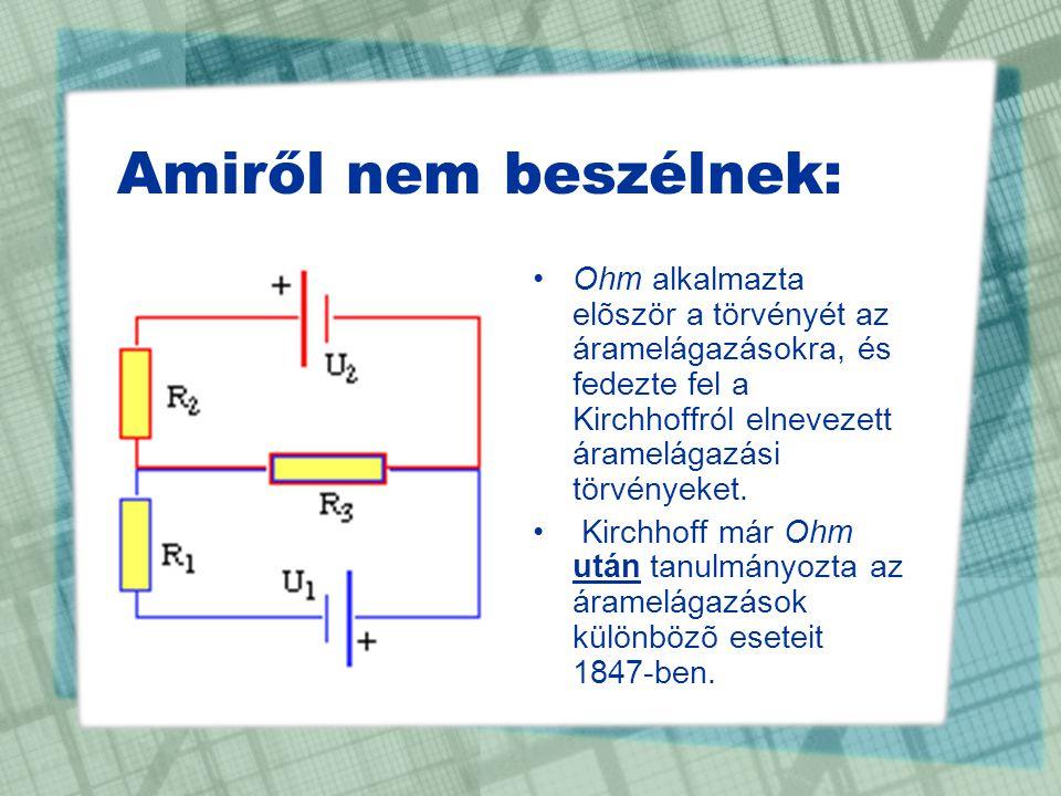 Amiről nem beszélnek: Ohm alkalmazta elõször a törvényét az áramelágazásokra, és fedezte fel a Kirchhoffról elnevezett áramelágazási törvényeket.