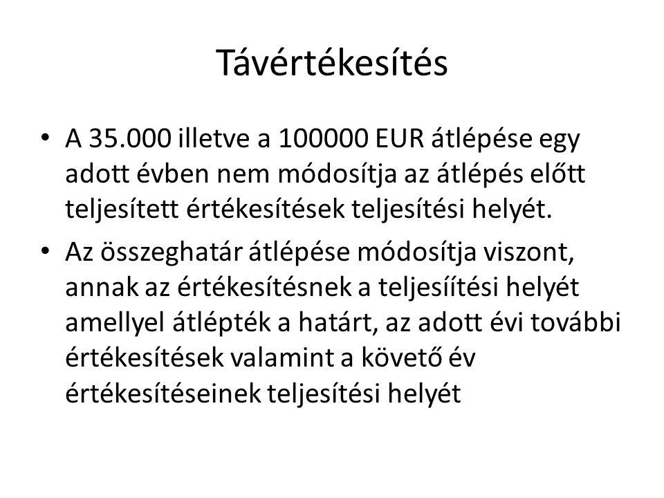 Távértékesítés A 35.000 illetve a 100000 EUR átlépése egy adott évben nem módosítja az átlépés előtt teljesített értékesítések teljesítési helyét.
