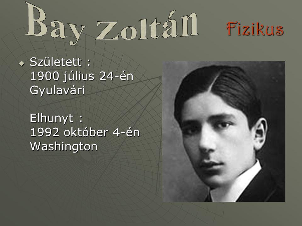 Bay Zoltán Fizikus Született : 1900 július 24-én Gyulavári Elhunyt : 1992 október 4-én Washington