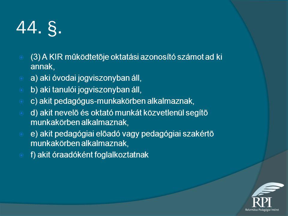 44. §. (3) A KIR mûködtetõje oktatási azonosító számot ad ki annak,