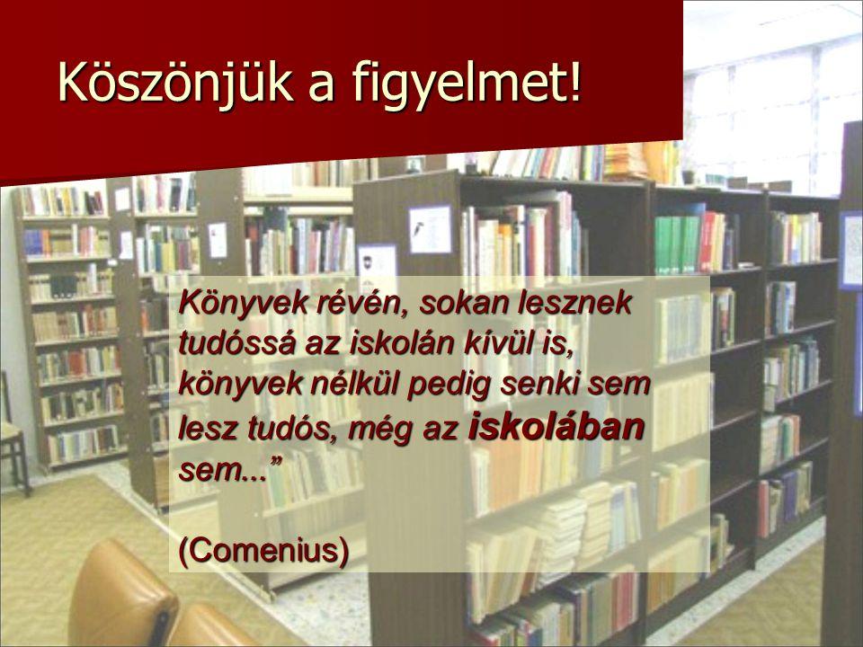 Köszönjük a figyelmet! Könyvek révén, sokan lesznek tudóssá az iskolán kívül is, könyvek nélkül pedig senki sem lesz tudós, még az iskolában sem...