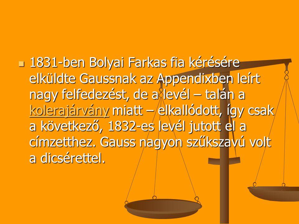 1831-ben Bolyai Farkas fia kérésére elküldte Gaussnak az Appendixben leírt nagy felfedezést, de a levél – talán a kolerajárvány miatt – elkallódott, így csak a következő, 1832-es levél jutott el a címzetthez.
