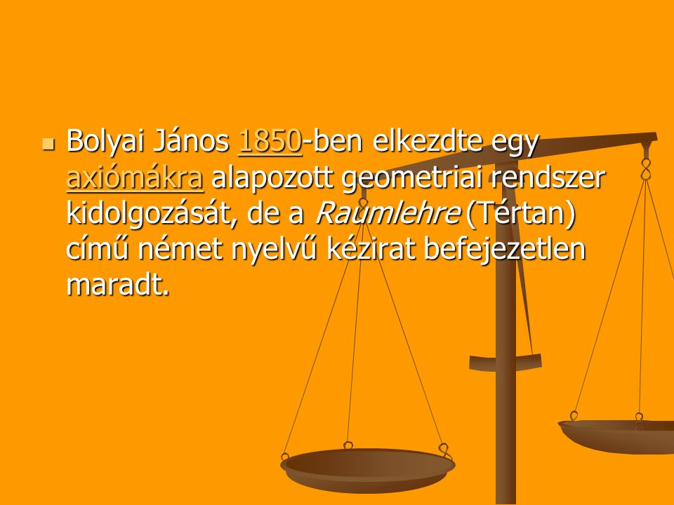 Bolyai János 1850-ben elkezdte egy axiómákra alapozott geometriai rendszer kidolgozását, de a Raumlehre (Tértan) című német nyelvű kézirat befejezetlen maradt.