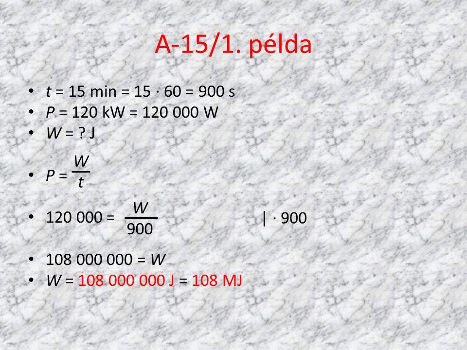 A-15/1. példa t = 15 min = 15 · 60 = 900 s P = 120 kW = 120 000 W