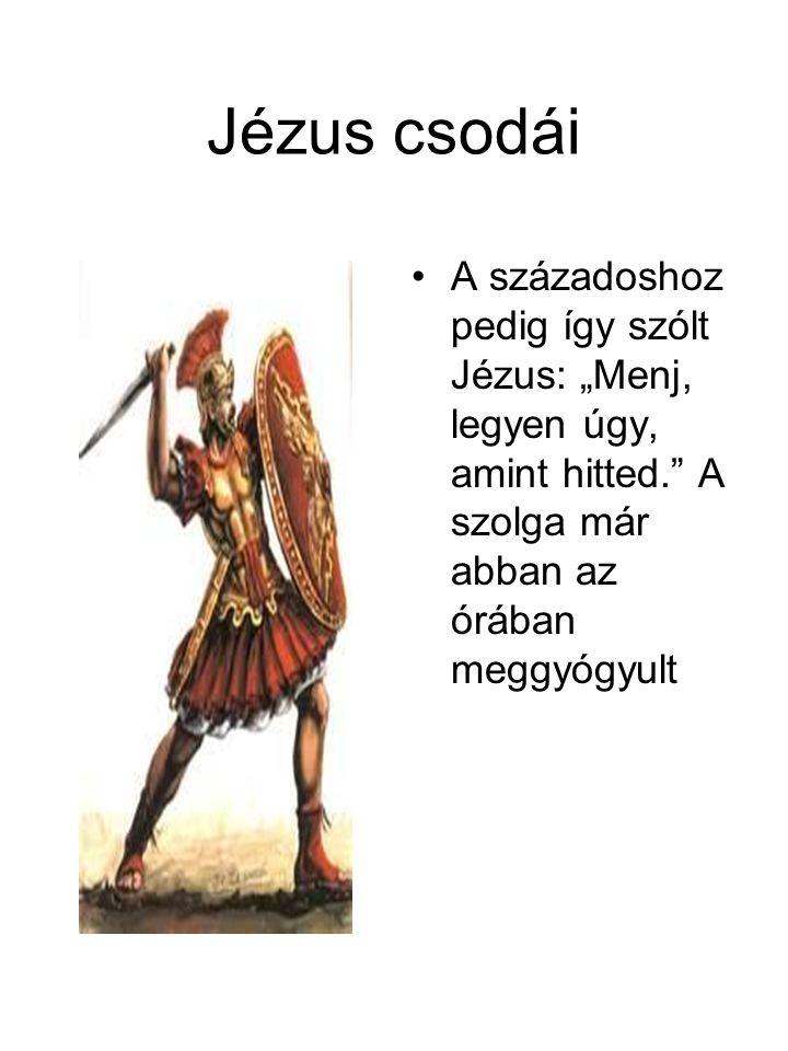 """Jézus csodái A századoshoz pedig így szólt Jézus: """"Menj, legyen úgy, amint hitted. A szolga már abban az órában meggyógyult."""