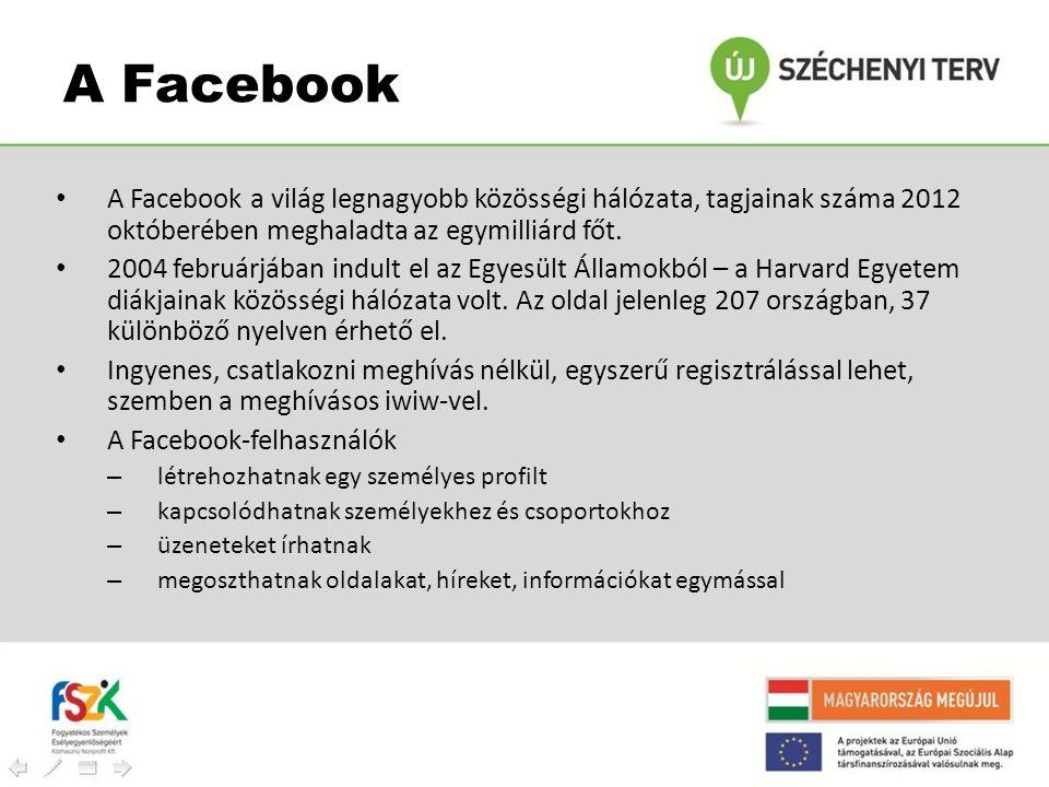 A Facebook A Facebook a világ legnagyobb közösségi hálózata, tagjainak száma 2012 októberében meghaladta az egymilliárd főt.