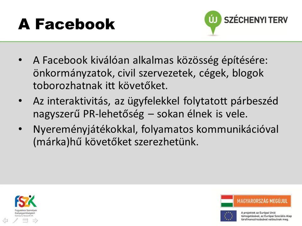 A Facebook A Facebook kiválóan alkalmas közösség építésére: önkormányzatok, civil szervezetek, cégek, blogok toborozhatnak itt követőket.