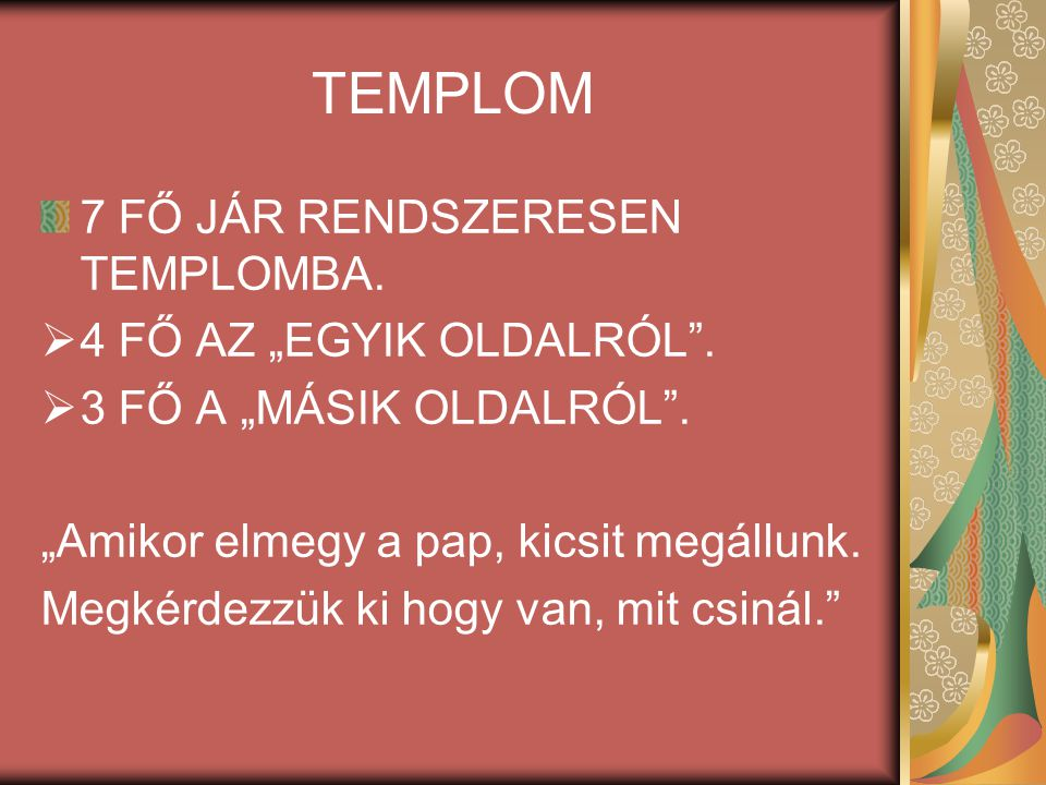 """TEMPLOM 7 FŐ JÁR RENDSZERESEN TEMPLOMBA. 4 FŐ AZ """"EGYIK OLDALRÓL ."""