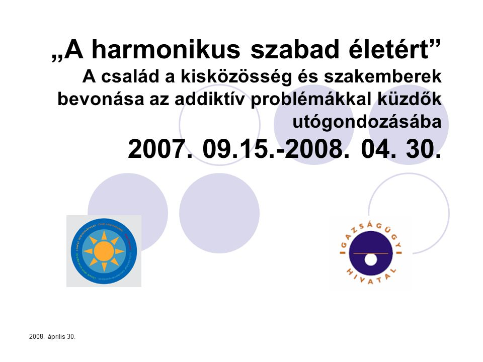 """""""A harmonikus szabad életért A család a kisközösség és szakemberek bevonása az addiktív problémákkal küzdők utógondozásába 2007. 09.15.-2008. 04. 30."""