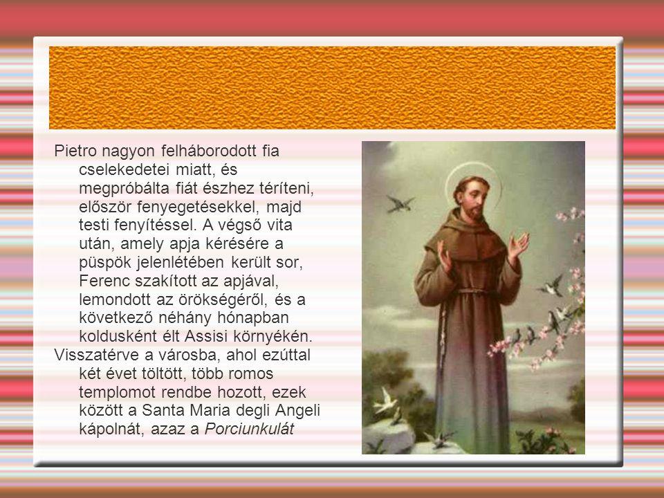 Pietro nagyon felháborodott fia cselekedetei miatt, és megpróbálta fiát észhez téríteni, először fenyegetésekkel, majd testi fenyítéssel. A végső vita után, amely apja kérésére a püspök jelenlétében került sor, Ferenc szakított az apjával, lemondott az örökségéről, és a következő néhány hónapban koldusként élt Assisi környékén.