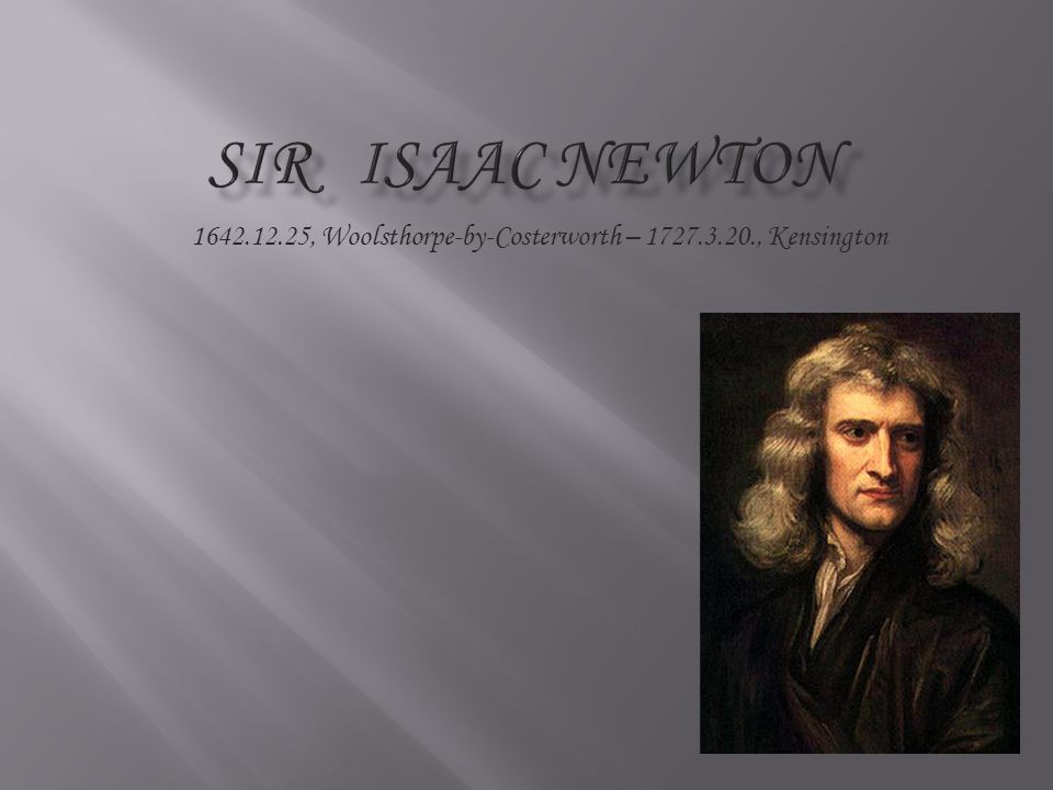 Sir Isaac Newton 1642.12.25, Woolsthorpe-by-Costerworth – 1727.3.20., Kensington