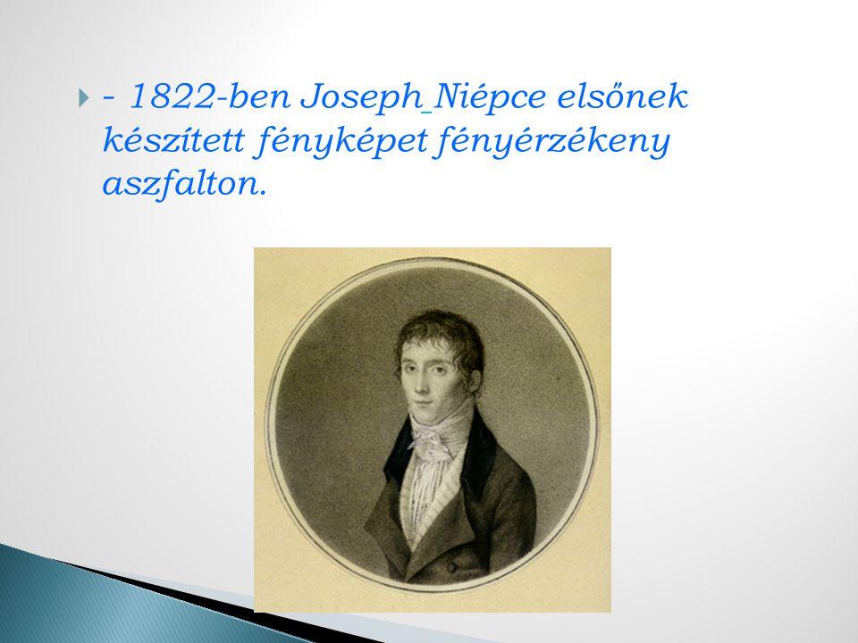 - 1822-ben Joseph Niépce elsőnek készített fényképet fényérzékeny aszfalton.
