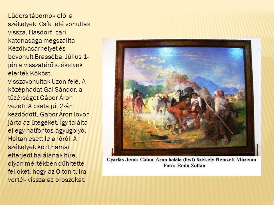 Lüders tábornok elől a székelyek Csík felé vonultak vissza, Hasdorf cári katonasága megszállta Kézdivásárhelyet és bevonult Brassóba. Július 1-jén a visszatérő székelyek elérték Kököst, visszavonultak Uzon felé. A középhadat Gál Sándor, a tüzérséget Gábor Áron vezeti. A csata júl.2-án kezdődött, Gábor Áron lovon járta az ütegeket. Így találta el egy hatfontos ágyúgolyó.
