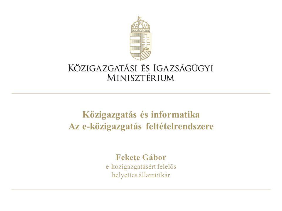 Közigazgatás és informatika Az e-közigazgatás feltételrendszere Fekete Gábor e-közigazgatásért felelős helyettes államtitkár