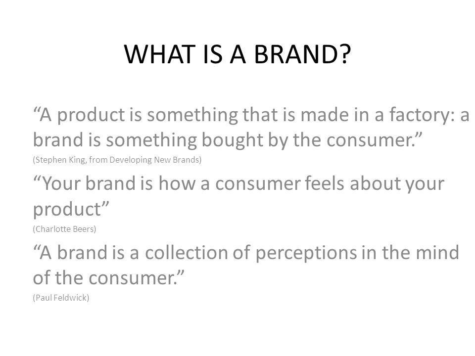 WHAT IS A BRAND A product is something that is made in a factory: a brand is something bought by the consumer.