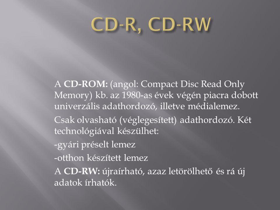 CD-R, CD-RW A CD-ROM: (angol: Compact Disc Read Only Memory) kb. az 1980-as évek végén piacra dobott univerzális adathordozó, illetve médialemez.