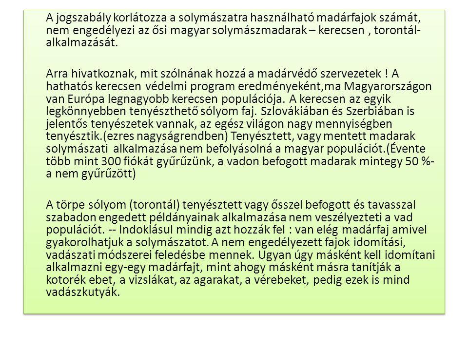 A jogszabály korlátozza a solymászatra használható madárfajok számát, nem engedélyezi az ősi magyar solymászmadarak – kerecsen , torontál- alkalmazását.