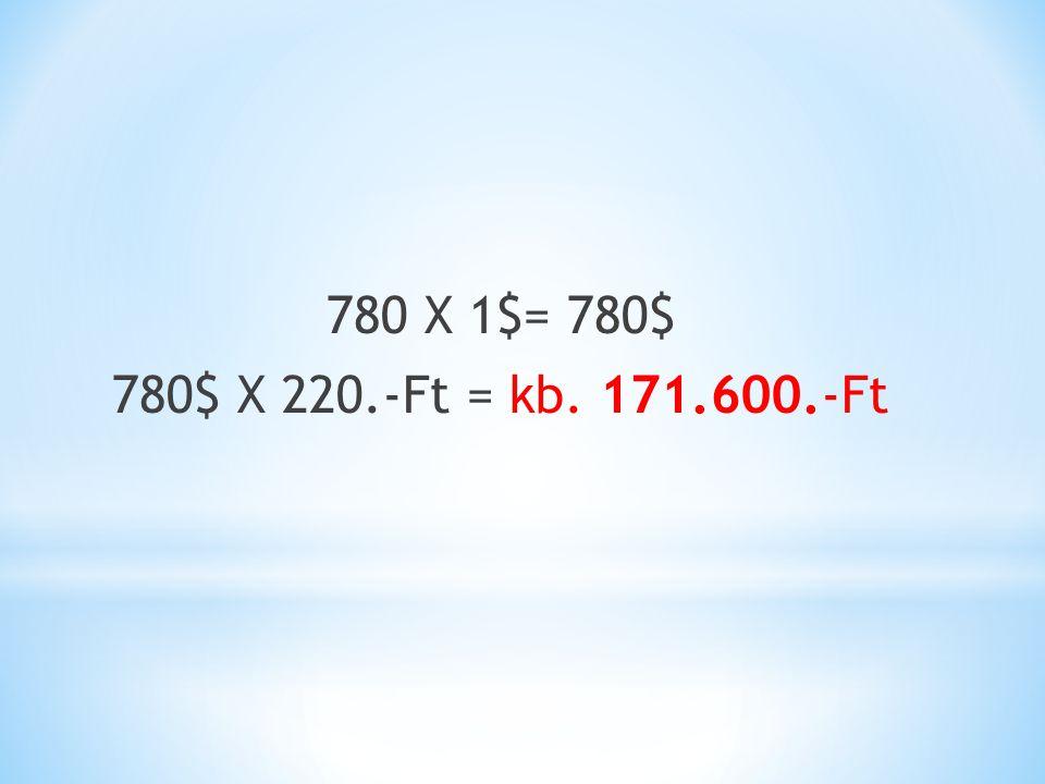 780 X 1$= 780$ 780$ X 220.-Ft = kb. 171.600.-Ft