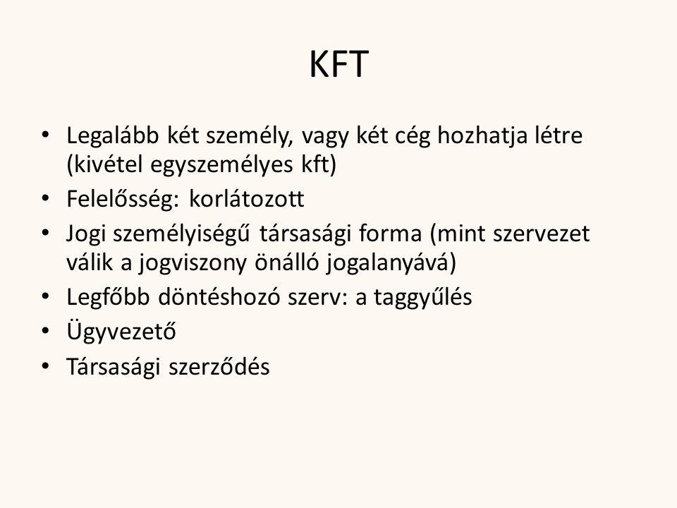 KFT Legalább két személy, vagy két cég hozhatja létre (kivétel egyszemélyes kft) Felelősség: korlátozott.