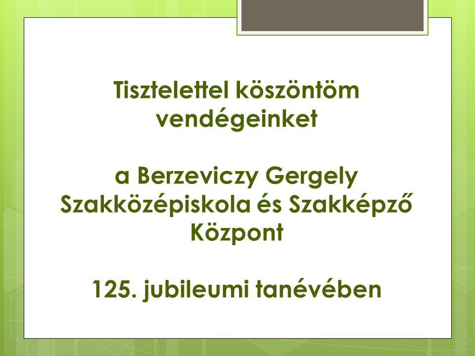 Tisztelettel köszöntöm vendégeinket a Berzeviczy Gergely Szakközépiskola és Szakképző Központ 125.