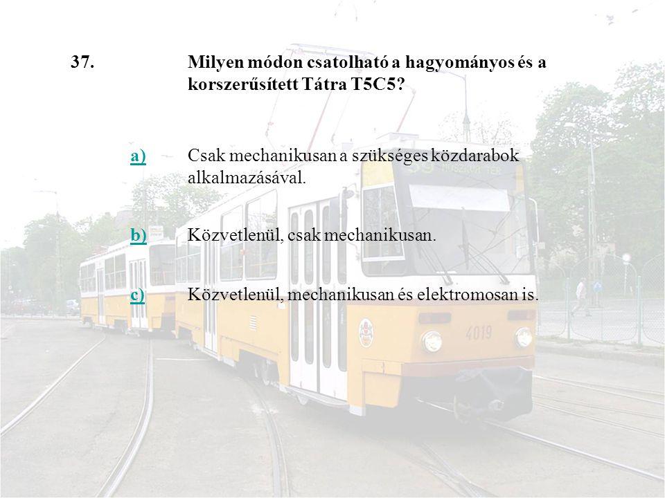 37. Milyen módon csatolható a hagyományos és a korszerűsített Tátra T5C5 a) Csak mechanikusan a szükséges közdarabok alkalmazásával.