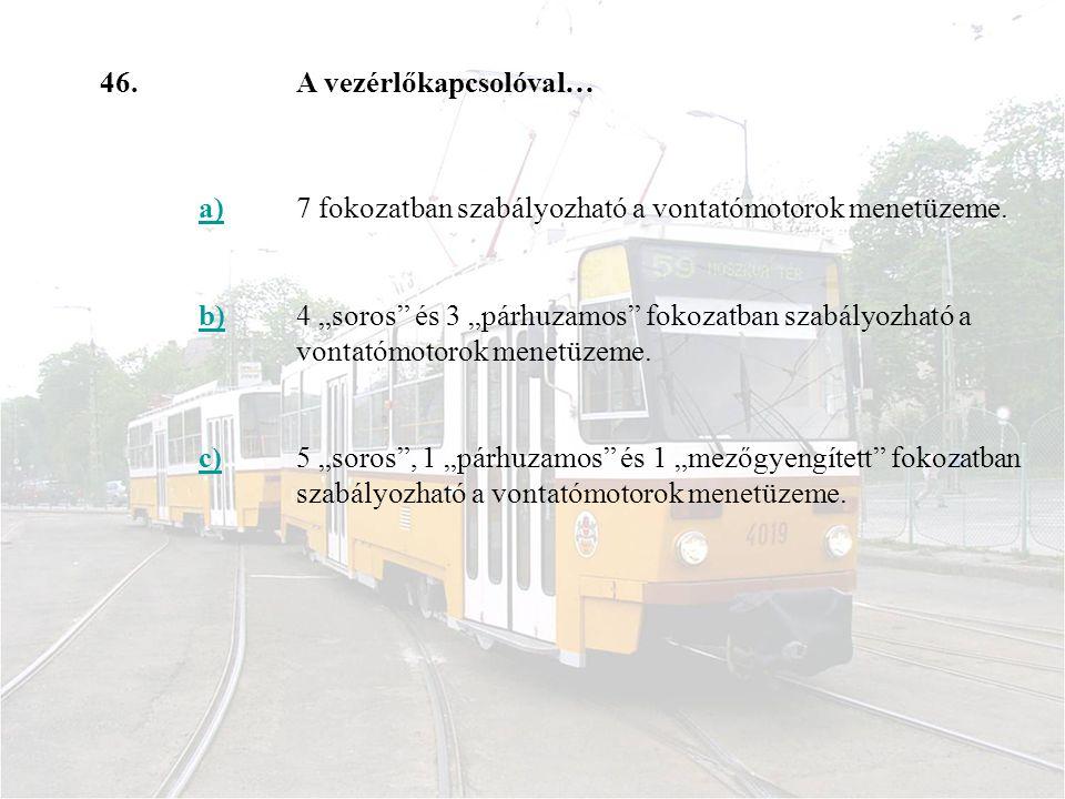 46. A vezérlőkapcsolóval… a) 7 fokozatban szabályozható a vontatómotorok menetüzeme. b)